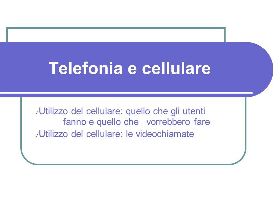 Telefonia e cellulare Utilizzo del cellulare: quello che gli utenti fanno e quello che vorrebbero fare Utilizzo del cellulare: le videochiamate