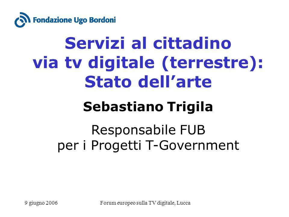 9 giugno 2006Forum europeo sulla TV digitale, Lucca Servizi al cittadino via tv digitale (terrestre): Stato dellarte Sebastiano Trigila Responsabile FUB per i Progetti T-Government