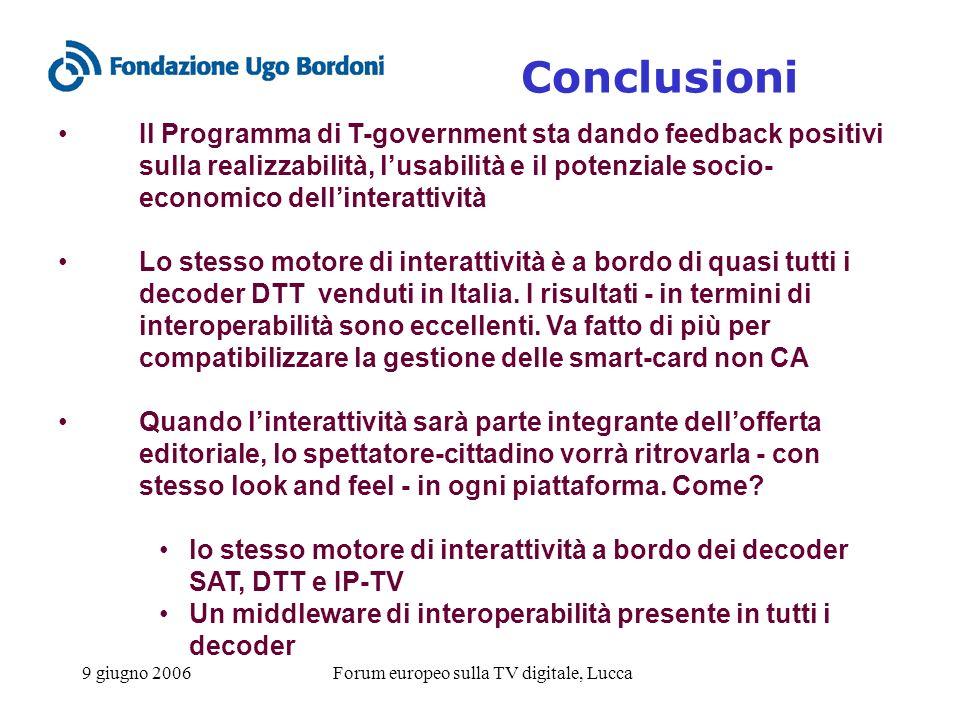 9 giugno 2006Forum europeo sulla TV digitale, Lucca Conclusioni Il Programma di T-government sta dando feedback positivi sulla realizzabilità, lusabilità e il potenziale socio- economico dellinterattività Lo stesso motore di interattività è a bordo di quasi tutti i decoder DTT venduti in Italia.