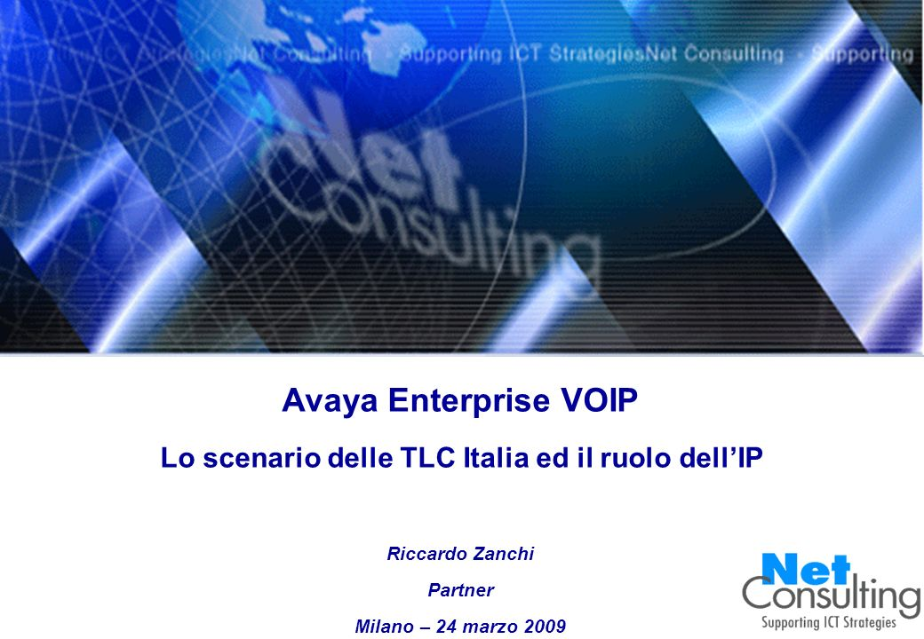 Avaya Enterprise VOIP 2009 24 marzo 2009 Slide 0 Avaya Enterprise VOIP Lo scenario delle TLC Italia ed il ruolo dellIP Riccardo Zanchi Partner Milano – 24 marzo 2009