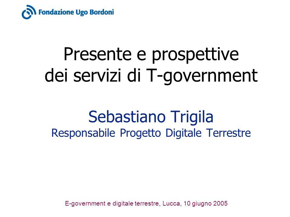 E-government e digitale terrestre, Lucca, 10 giugno 2005 Presente e prospettive dei servizi di T-government Sebastiano Trigila Responsabile Progetto Digitale Terrestre