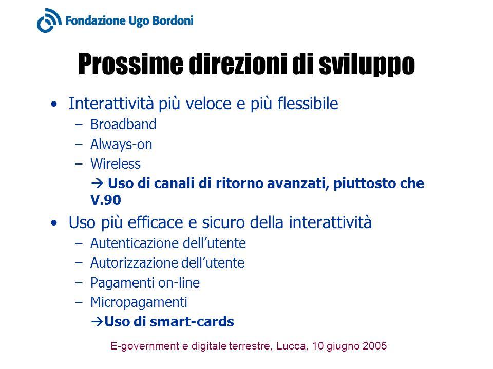E-government e digitale terrestre, Lucca, 10 giugno 2005 Prossime direzioni di sviluppo Interattività più veloce e più flessibile –Broadband –Always-o