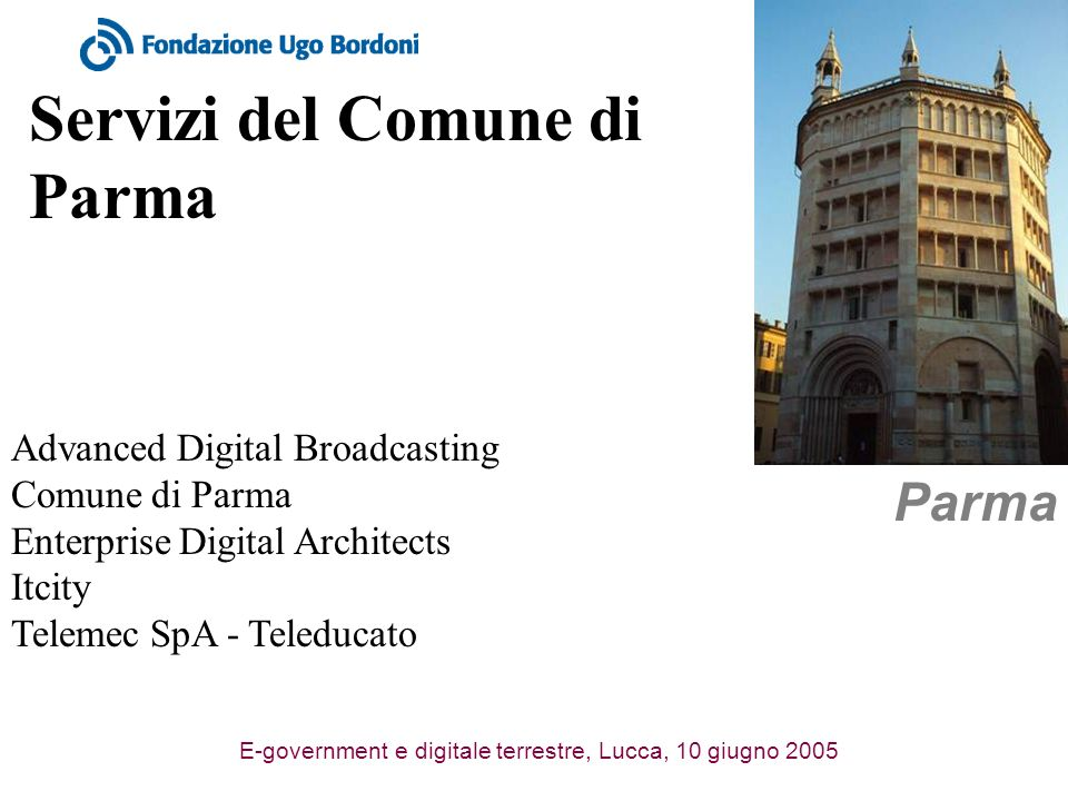 E-government e digitale terrestre, Lucca, 10 giugno 2005 Servizi del Comune di Parma Parma Advanced Digital Broadcasting Comune di Parma Enterprise Di