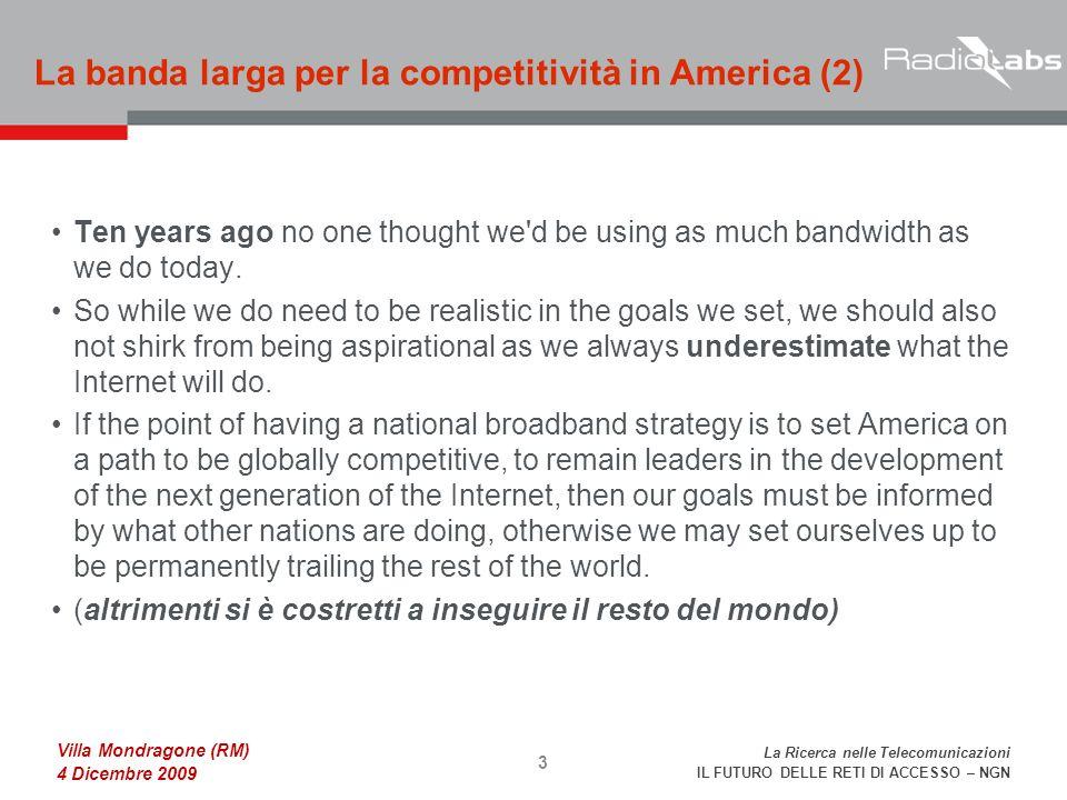La Ricerca nelle Telecomunicazioni IL FUTURO DELLE RETI DI ACCESSO – NGN Villa Mondragone (RM) 4 Dicembre 2009 Ten years ago no one thought we d be using as much bandwidth as we do today.
