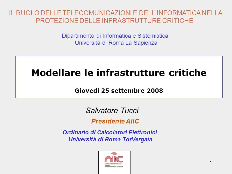 1 Modellare le infrastrutture critiche Giovedì 25 settembre 2008 Salvatore Tucci Presidente AIIC Ordinario di Calcolatori Elettronici Università di Ro