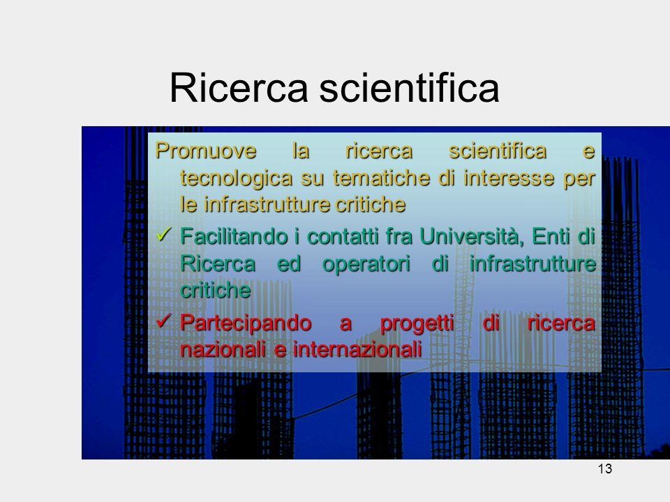 13 Ricerca scientifica Promuove la ricerca scientifica e tecnologica su tematiche di interesse per le infrastrutture critiche Facilitando i contatti f