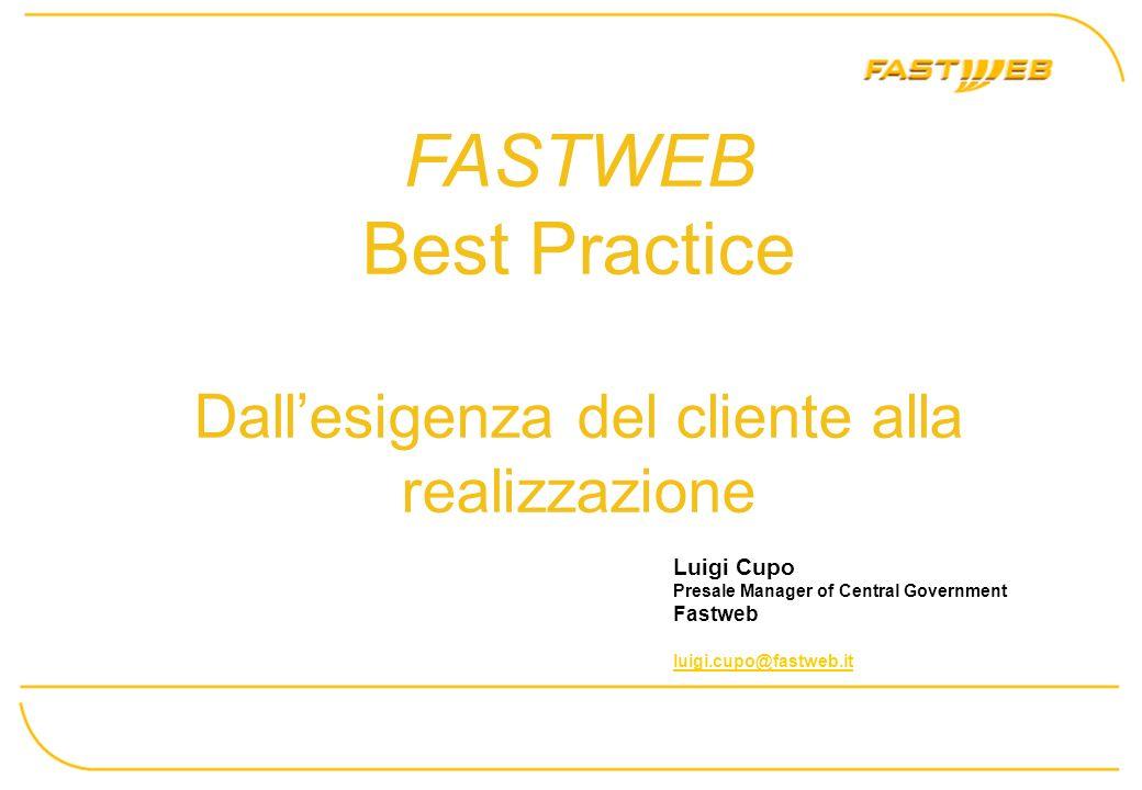 FASTWEB Best Practice Dallesigenza del cliente alla realizzazione Luigi Cupo Presale Manager of Central Government Fastweb luigi.cupo@fastweb.it