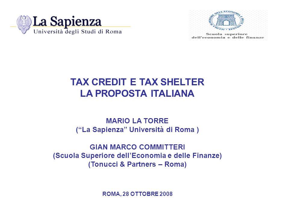TAX CREDIT E TAX SHELTER LA PROPOSTA ITALIANA MARIO LA TORRE (La Sapienza Università di Roma ) GIAN MARCO COMMITTERI (Scuola Superiore dellEconomia e delle Finanze) (Tonucci & Partners – Roma) ROMA, 28 OTTOBRE 2008