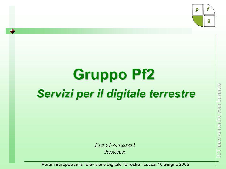 Forum Europeo sulla Televisione Digitale Terrestre - Lucca, 10 Giugno 2005 Gruppo Pf2 Servizi per il digitale terrestre Enzo Fornasari Presidente