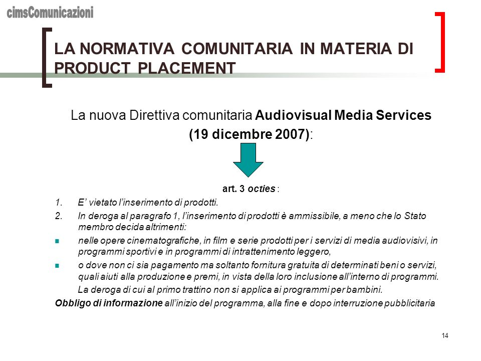 14 LA NORMATIVA COMUNITARIA IN MATERIA DI PRODUCT PLACEMENT La nuova Direttiva comunitaria Audiovisual Media Services (19 dicembre 2007): art.