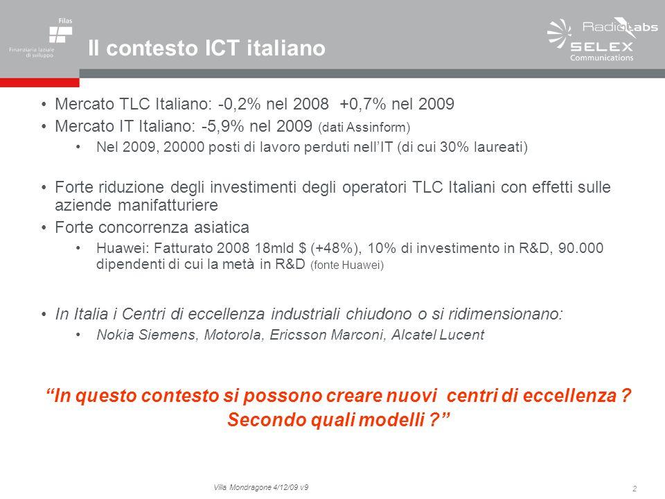 2 Villa Mondragone 4/12/09 v9 Il contesto ICT italiano Mercato TLC Italiano: -0,2% nel 2008 +0,7% nel 2009 Mercato IT Italiano: -5,9% nel 2009 (dati Assinform) Nel 2009, 20000 posti di lavoro perduti nellIT (di cui 30% laureati) Forte riduzione degli investimenti degli operatori TLC Italiani con effetti sulle aziende manifatturiere Forte concorrenza asiatica Huawei: Fatturato 2008 18mld $ (+48%), 10% di investimento in R&D, 90.000 dipendenti di cui la metà in R&D (fonte Huawei) In Italia i Centri di eccellenza industriali chiudono o si ridimensionano: Nokia Siemens, Motorola, Ericsson Marconi, Alcatel Lucent In questo contesto si possono creare nuovi centri di eccellenza .