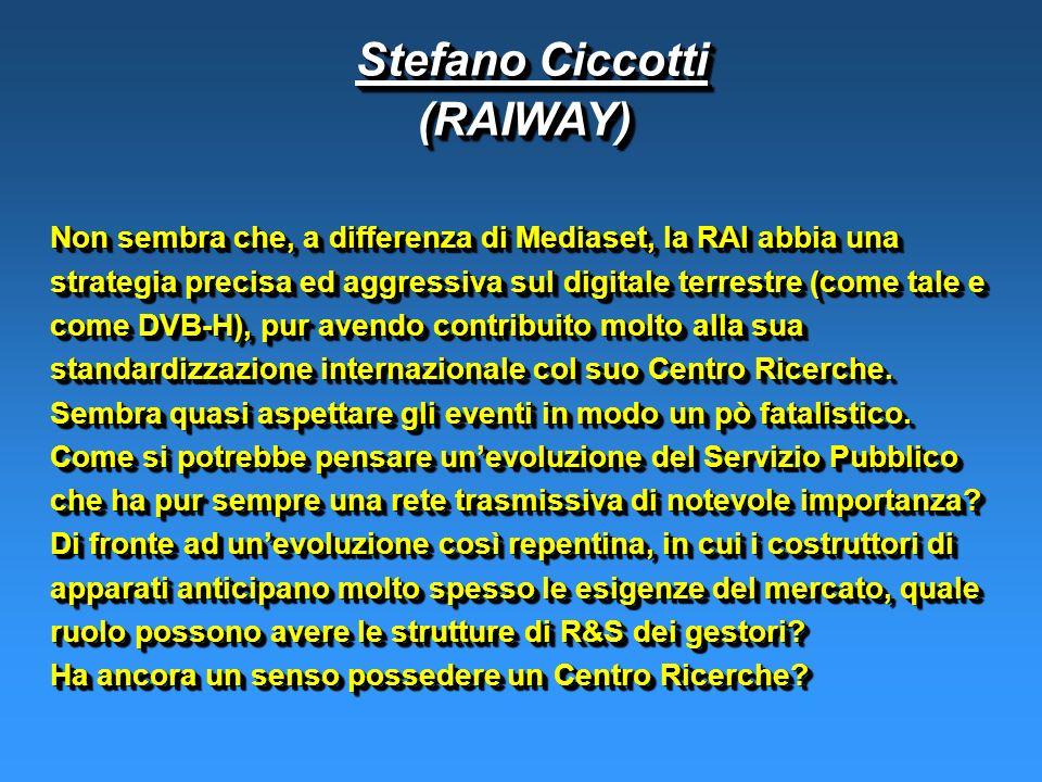 Stefano Ciccotti Stefano Ciccotti(RAIWAY) (RAIWAY) Non sembra che, a differenza di Mediaset, la RAI abbia una strategia precisa ed aggressiva sul digitale terrestre (come tale e come DVB-H), pur avendo contribuito molto alla sua standardizzazione internazionale col suo Centro Ricerche.