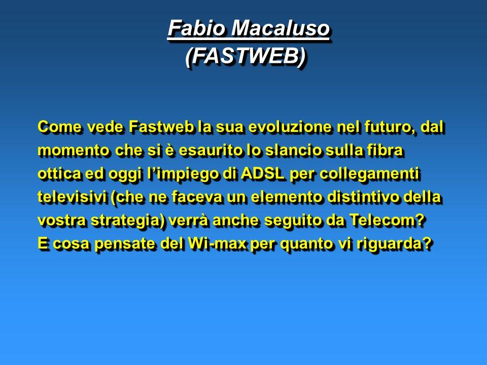 Fabio Macaluso Fabio Macaluso(FASTWEB) (FASTWEB) Come vede Fastweb la sua evoluzione nel futuro, dal momento che si è esaurito lo slancio sulla fibra ottica ed oggi limpiego di ADSL per collegamenti televisivi (che ne faceva un elemento distintivo della vostra strategia) verrà anche seguito da Telecom.