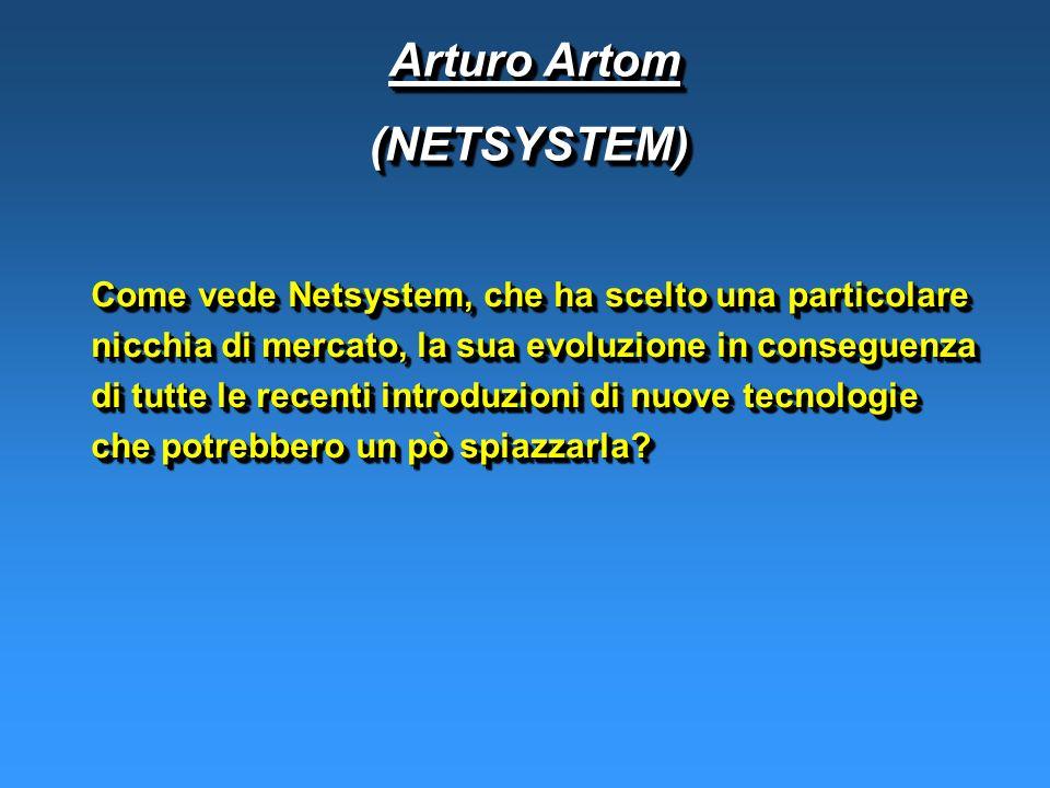 Arturo Artom Arturo Artom(NETSYSTEM) (NETSYSTEM) Come vede Netsystem, che ha scelto una particolare nicchia di mercato, la sua evoluzione in conseguenza di tutte le recenti introduzioni di nuove tecnologie che potrebbero un pò spiazzarla