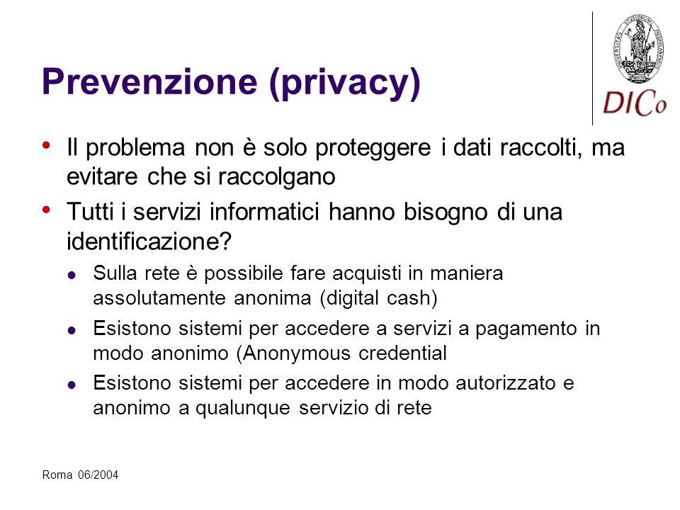 Roma 06/2004 Prevenzione (privacy) Il problema non è solo proteggere i dati raccolti, ma evitare che si raccolgano Tutti i servizi informatici hanno bisogno di una identificazione.