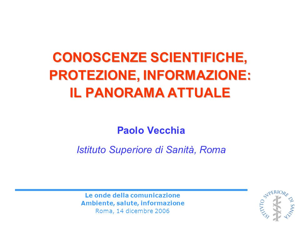 Le onde della comunicazione Ambiente, salute, informazione Roma, 14 dicembre 2006 CONOSCENZE SCIENTIFICHE, PROTEZIONE, INFORMAZIONE: IL PANORAMA ATTUA