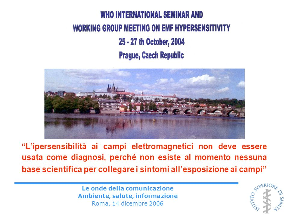 Le onde della comunicazione Ambiente, salute, informazione Roma, 14 dicembre 2006 Lipersensibilità ai campi elettromagnetici non deve essere usata come diagnosi, perché non esiste al momento nessuna base scientifica per collegare i sintomi allesposizione ai campi