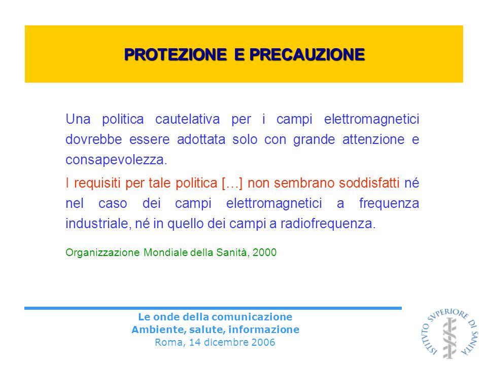 Le onde della comunicazione Ambiente, salute, informazione Roma, 14 dicembre 2006 PROTEZIONE E PRECAUZIONE Una politica cautelativa per i campi elettromagnetici dovrebbe essere adottata solo con grande attenzione e consapevolezza.