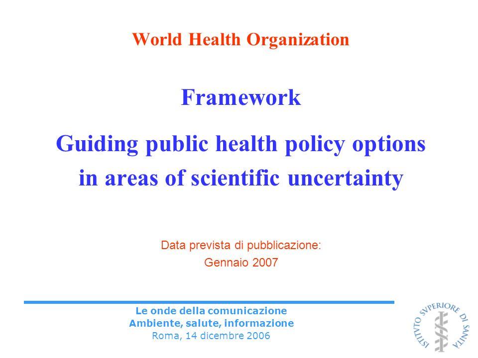 Le onde della comunicazione Ambiente, salute, informazione Roma, 14 dicembre 2006 World Health Organization Framework Guiding public health policy options in areas of scientific uncertainty Data prevista di pubblicazione: Gennaio 2007