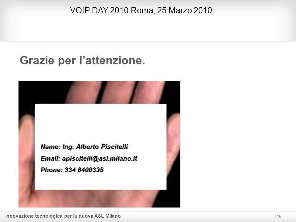 Innovazione tecnologica per la nuova ASL Milano Grazie per lattenzione. 16 Name: Ing. Alberto Piscitelli Email: apiscitelli@asl.milano.it Phone: 334 6