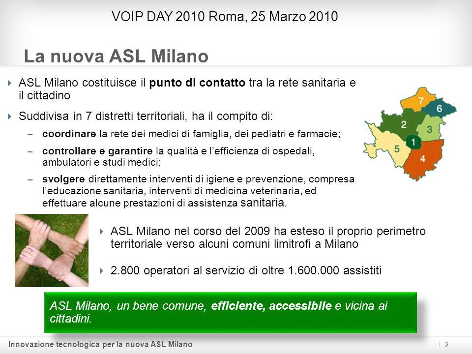 Innovazione tecnologica per la nuova ASL Milano Mission di progetto 3 VOIP DAY 2010 Roma, 25 Marzo 2010 Migliorare i servizi al cittadino mediante uninfrastruttura per lerogazione di servizi di fonia tecnologicamente avanzata che soddisfi obiettivi di efficacia, efficienza ed economicità.