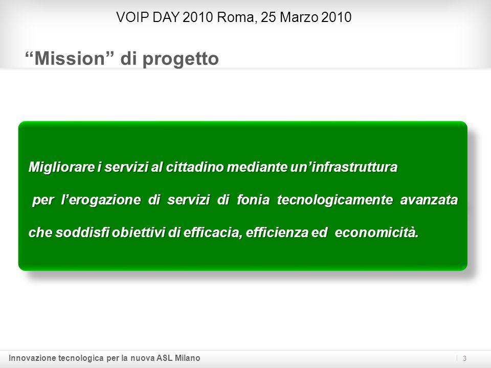 Innovazione tecnologica per la nuova ASL Milano Mission di progetto 3 VOIP DAY 2010 Roma, 25 Marzo 2010 Migliorare i servizi al cittadino mediante uni