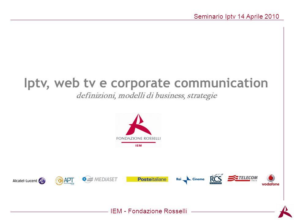 IEM - Fondazione Rosselli Seminario Iptv 14 Aprile 2010 Iptv, web tv e corporate communication definizioni, modelli di business, strategie