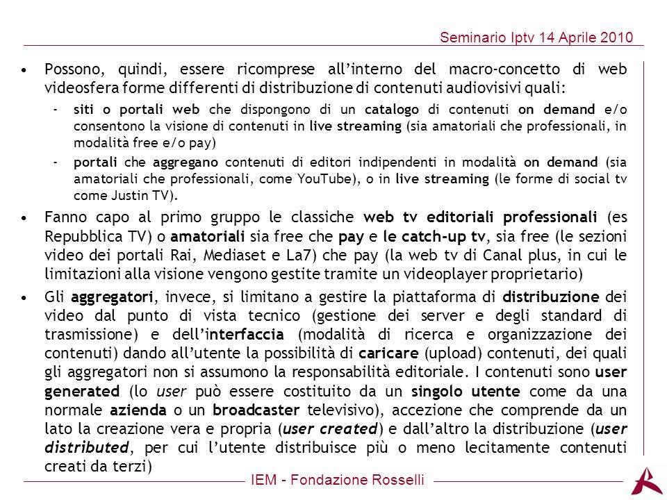 IEM - Fondazione Rosselli Seminario Iptv 14 Aprile 2010 Possono, quindi, essere ricomprese allinterno del macro-concetto di web videosfera forme diffe