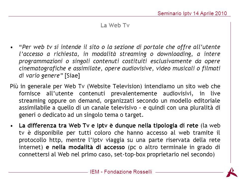 IEM - Fondazione Rosselli Seminario Iptv 14 Aprile 2010 La Web Tv Per web tv si intende il sito o la sezione di portale che offre allutente laccesso a