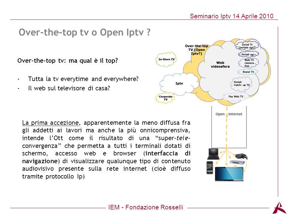 IEM - Fondazione Rosselli Seminario Iptv 14 Aprile 2010 Over-the-top tv: ma qual è il top? -Tutta la tv everytime and everywhere? -Il web sul televiso