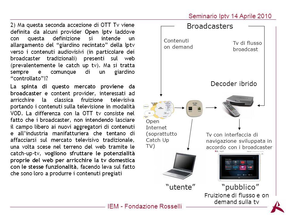 IEM - Fondazione Rosselli Seminario Iptv 14 Aprile 2010 2) Ma questa seconda accezione di OTT Tv viene definita da alcuni provider Open Iptv laddove c