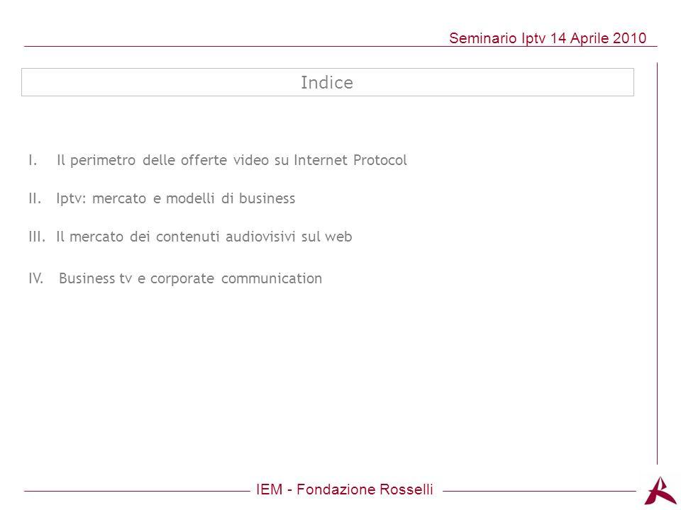 IEM - Fondazione Rosselli Seminario Iptv 14 Aprile 2010 Indice I. Il perimetro delle offerte video su Internet Protocol II. Iptv: mercato e modelli di