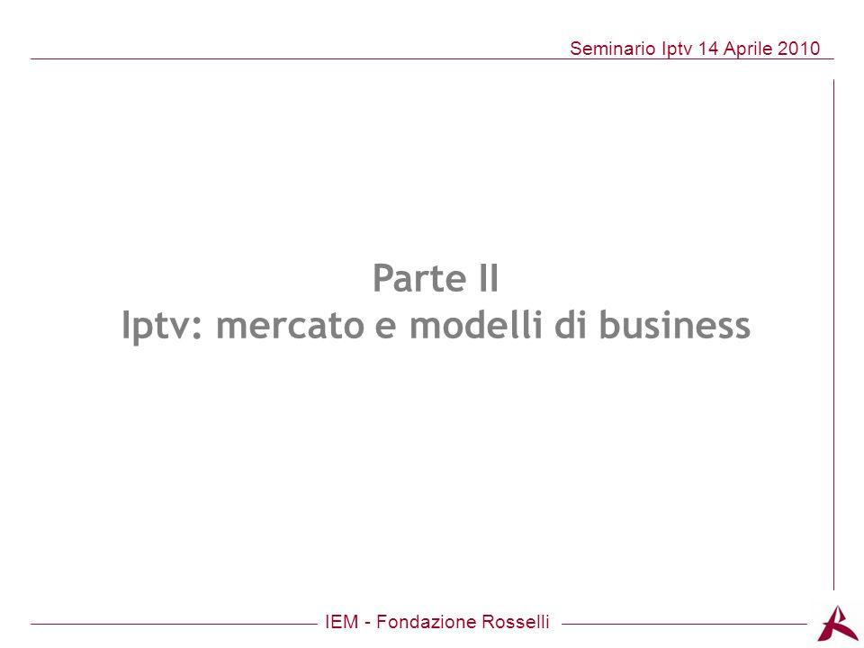 IEM - Fondazione Rosselli Seminario Iptv 14 Aprile 2010 Parte II Iptv: mercato e modelli di business