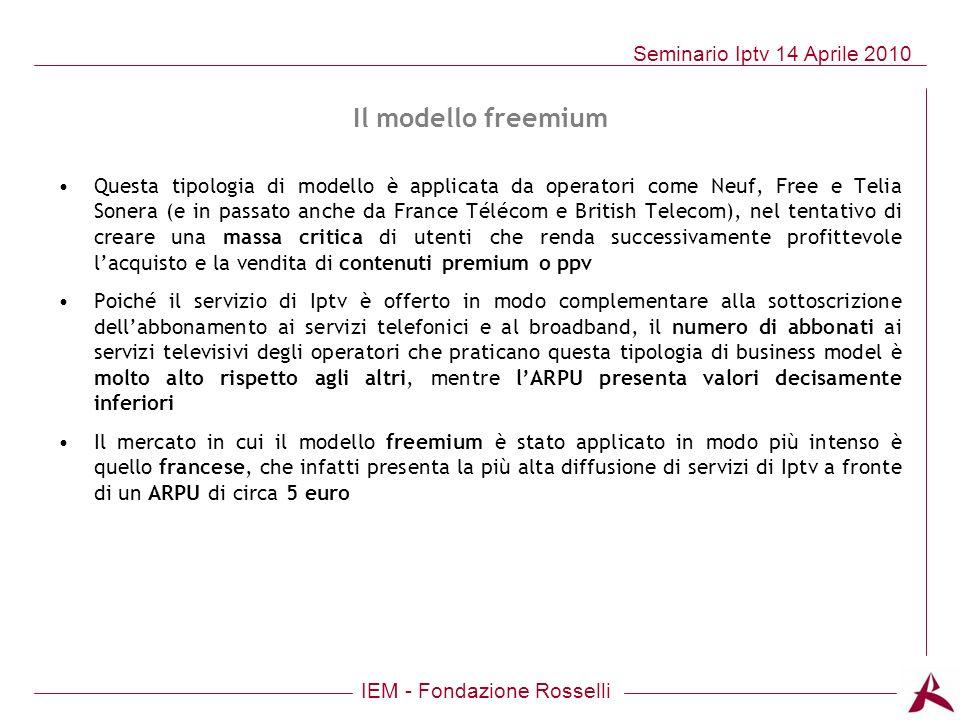 IEM - Fondazione Rosselli Seminario Iptv 14 Aprile 2010 Il modello freemium Questa tipologia di modello è applicata da operatori come Neuf, Free e Tel