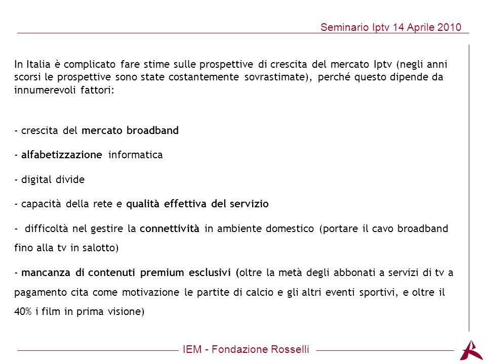 IEM - Fondazione Rosselli Seminario Iptv 14 Aprile 2010 In Italia è complicato fare stime sulle prospettive di crescita del mercato Iptv (negli anni s