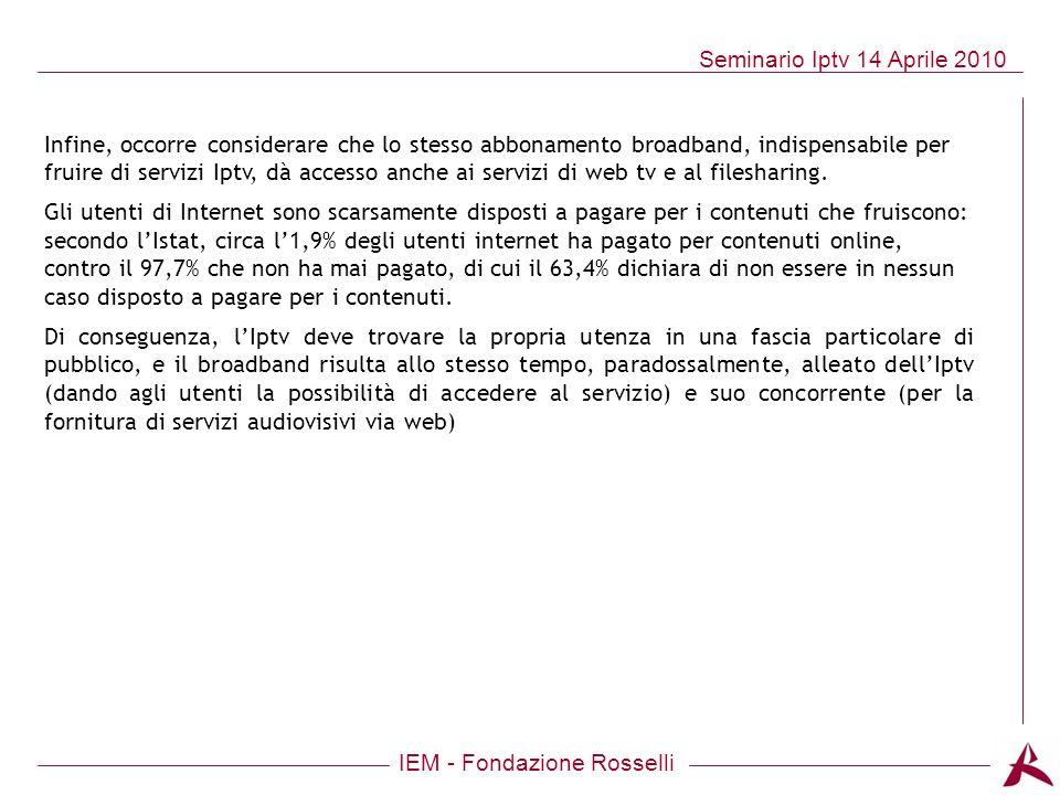 IEM - Fondazione Rosselli Seminario Iptv 14 Aprile 2010 Infine, occorre considerare che lo stesso abbonamento broadband, indispensabile per fruire di