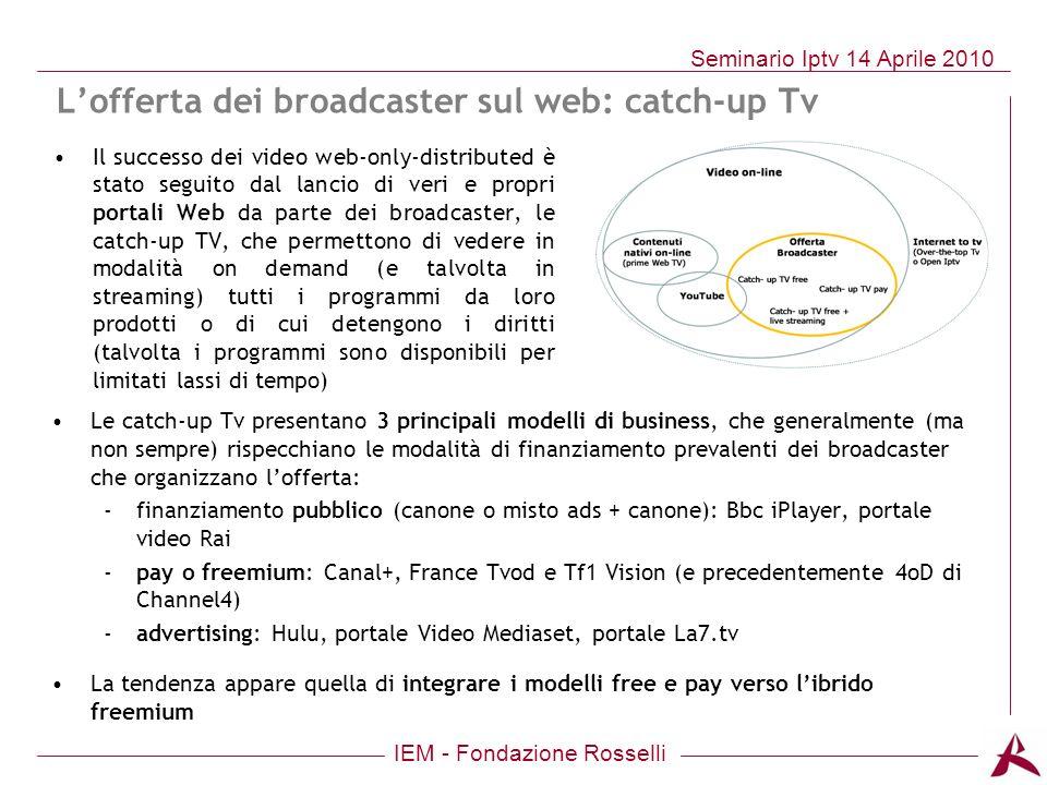 IEM - Fondazione Rosselli Seminario Iptv 14 Aprile 2010 Lofferta dei broadcaster sul web: catch-up Tv Le catch-up Tv presentano 3 principali modelli d