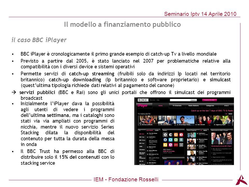 IEM - Fondazione Rosselli Seminario Iptv 14 Aprile 2010 Il modello a finanziamento pubblico BBC iPlayer è cronologicamente il primo grande esempio di