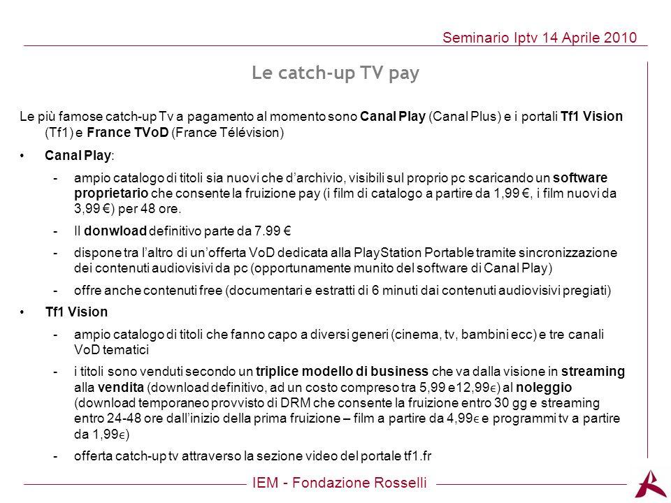 IEM - Fondazione Rosselli Seminario Iptv 14 Aprile 2010 Le catch-up TV pay Le più famose catch-up Tv a pagamento al momento sono Canal Play (Canal Plu