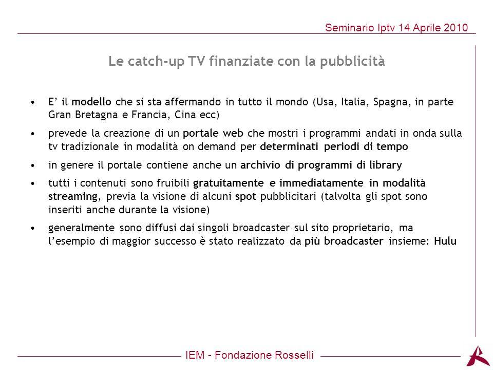 IEM - Fondazione Rosselli Seminario Iptv 14 Aprile 2010 Le catch-up TV finanziate con la pubblicità E il modello che si sta affermando in tutto il mon
