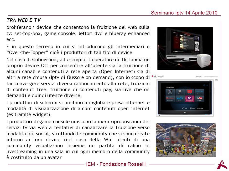 IEM - Fondazione Rosselli Seminario Iptv 14 Aprile 2010 TRA WEB E TV proliferano i device che consentono la fruizione del web sulla tv: set-top-box, g