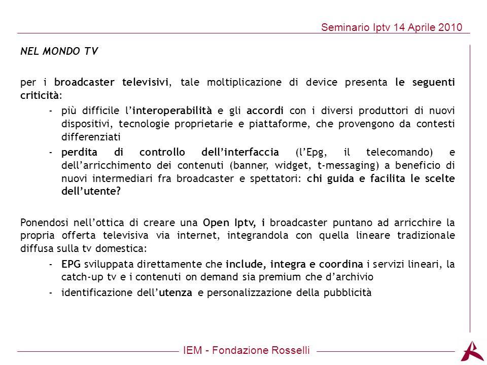 IEM - Fondazione Rosselli Seminario Iptv 14 Aprile 2010 NEL MONDO TV per i broadcaster televisivi, tale moltiplicazione di device presenta le seguenti