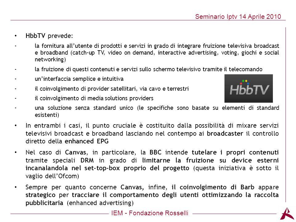IEM - Fondazione Rosselli Seminario Iptv 14 Aprile 2010 HbbTV prevede: -la fornitura allutente di prodotti e servizi in grado di integrare fruizione t