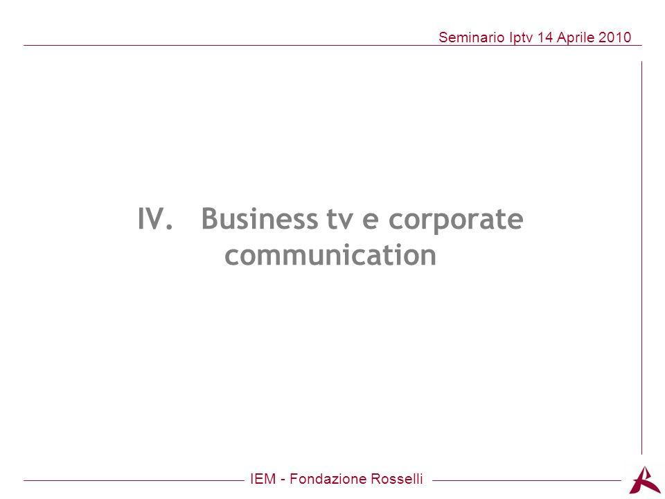 IEM - Fondazione Rosselli Seminario Iptv 14 Aprile 2010 IV. Business tv e corporate communication