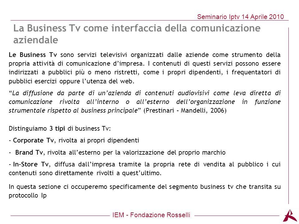 IEM - Fondazione Rosselli Seminario Iptv 14 Aprile 2010 Le Business Tv sono servizi televisivi organizzati dalle aziende come strumento della propria