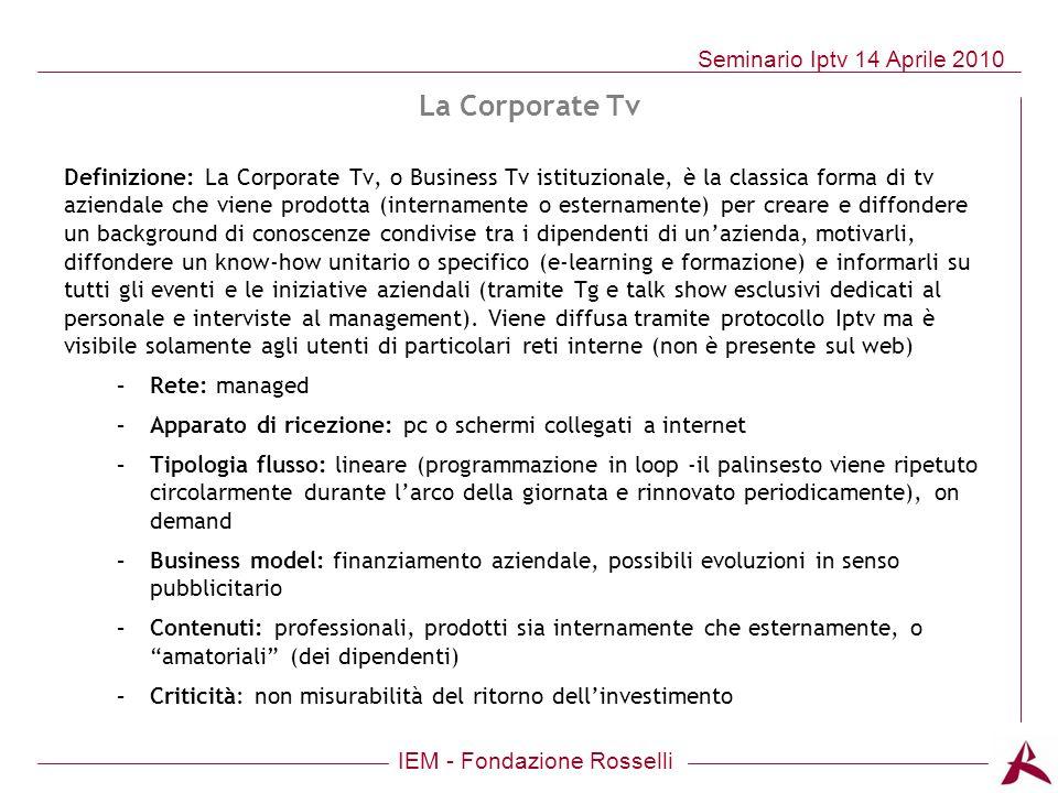 IEM - Fondazione Rosselli Seminario Iptv 14 Aprile 2010 Definizione: La Corporate Tv, o Business Tv istituzionale, è la classica forma di tv aziendale