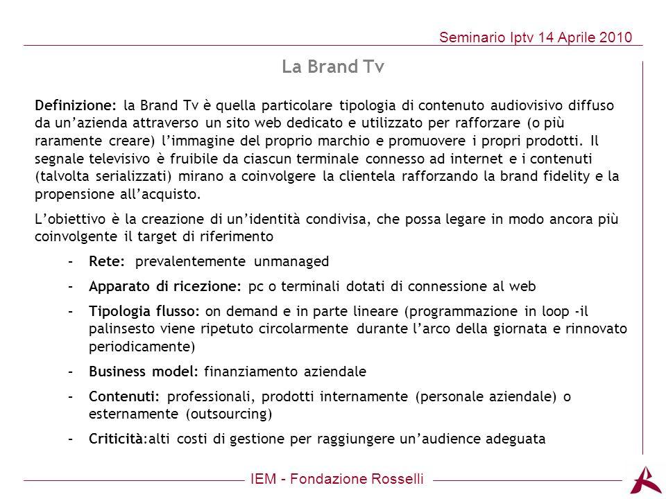 IEM - Fondazione Rosselli Seminario Iptv 14 Aprile 2010 Definizione: la Brand Tv è quella particolare tipologia di contenuto audiovisivo diffuso da un