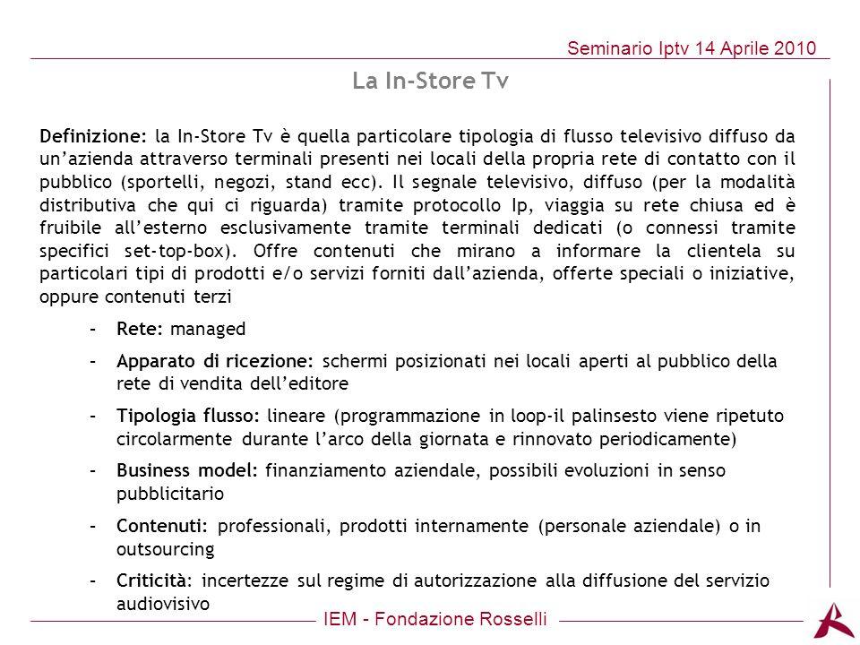 IEM - Fondazione Rosselli Seminario Iptv 14 Aprile 2010 Definizione: la In-Store Tv è quella particolare tipologia di flusso televisivo diffuso da una
