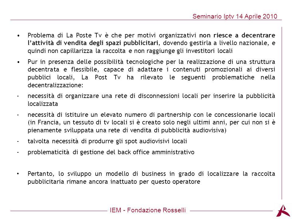 IEM - Fondazione Rosselli Seminario Iptv 14 Aprile 2010 Problema di La Poste Tv è che per motivi organizzativi non riesce a decentrare lattività di ve