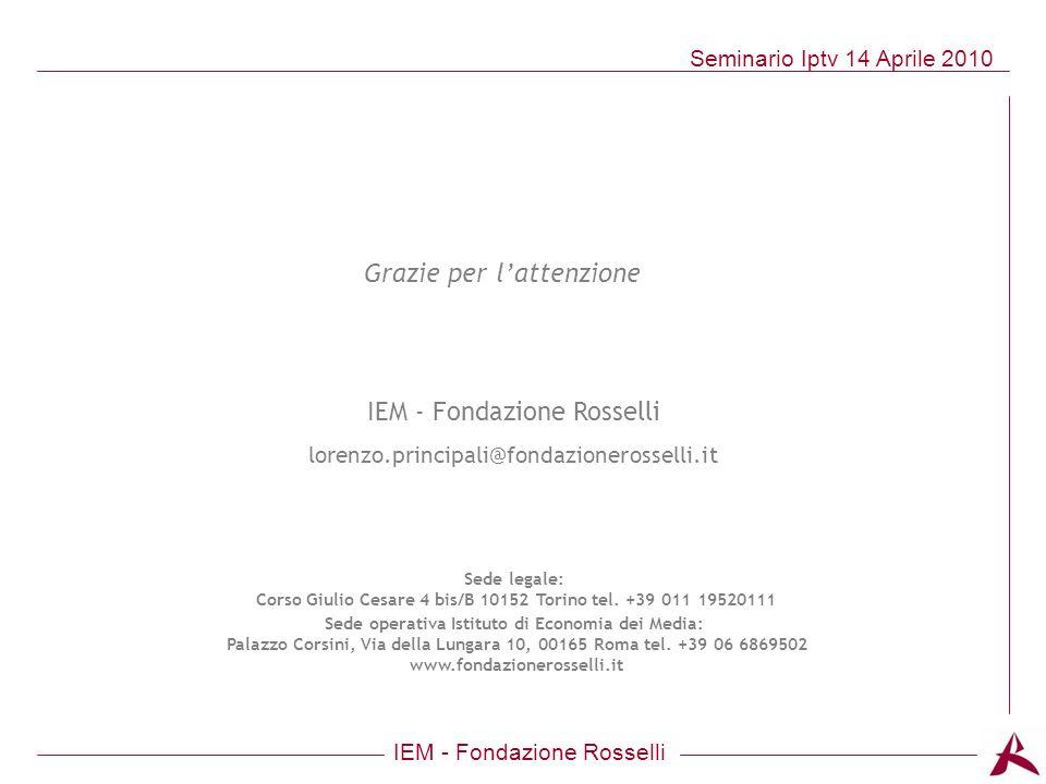 IEM - Fondazione Rosselli Seminario Iptv 14 Aprile 2010 Grazie per lattenzione IEM - Fondazione Rosselli lorenzo.principali@fondazionerosselli.it Sede